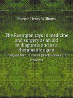 The Roentgen rays in medicine and surgery as an aid in diagnosis and as a therapeutic agent PDF