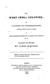 The West India Colonies: The Calumnies and Misrepresentations Circulated Against Them by the Edinburgh Review, Mr. Clarkson, Mr. Cropper, &c. &c