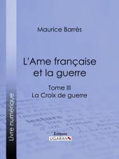 L'Ame française et la guerre: Tome III - La Croix de guerre