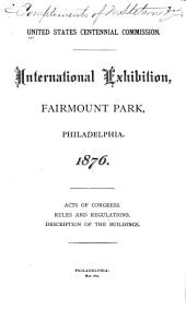 International Exhibition, Fairmount Park, Philadelphia, 1876: Acts of Congress, Rules and Regulations, Description of the Buildings