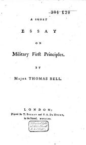 A Short Essay on Military First Principles: By Major Thomas Bell
