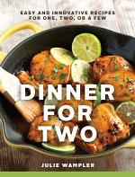 Dinner for Two: Easy and Innovative Recipes for One, Two, or a Few