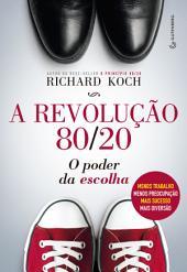 A revolução 80/20: O poder da escolha: menos trabalho, menos preocupação, mais sucesso, mais diversão