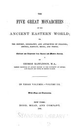 The Five Great Monarchies of the Ancient Eastern World: Or, The History, Geography, and Antiquites of Chaldœa, Assyria, Babylon, Media, and Persia, Volume 3