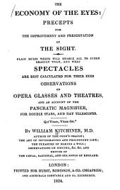 The Economy of the Eyes: Precepts for the Improvement and Preservation of the Sight. Plain Rules which Will Enable All to Judge Exactly When, and what Spectacles are Best Calculated for Their Eyes. Observations on Opera Glasses and Theatres, and an Account of the Pancratic Magnifier, for Double Stars, and Day Telescopes