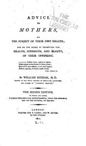 Advice to Mothers, on the Subject of Their Own Health: And on the Means of Promoting the Health, Strength, and Beauty, of Their Offspring