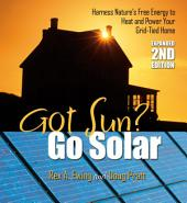 Got Sun? Go Solar 2nd Edition: Harness Nature's Free Energy to Heat and Power Your Grid-Tied Home