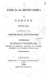 A Cure for the Heart-ache: A Comedy, in Five Acts, as Performed at the Theatre-Royal, Covent-Garden
