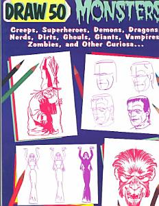 Draw Fifty Monsters  Creeps  Super Heroes  Demons  Dragons  Nerds  Dirts  Ghouls  Giants  Vampires  Zombies  and Other Curiosa PDF