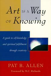 Art Is a Way of Knowing: A Guide to Self-Knowledge and Spiritual Fulfillment through Creativity