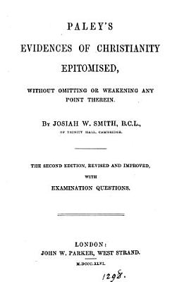 Paley s Evidences of Christianity epitomised  by a member of the University of Cambridge  J W  Smith   By J W  Smith PDF