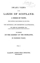 Swan's View of the Lakes of Scotland: A Series of Views from Paintings Taken Expressly for the Work, with Historical and Descriptive Illustrations, Volume 1