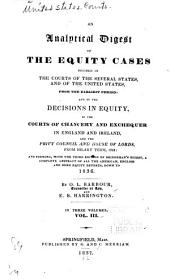 An Analytical Digest of the Equity Cases Decided in the Courts of the Several States, and of the United States, from the Earliest Period: And of the Decisions in Equity, in the Courts of Chancery and Exchequer in England and Ireland, and the Privy Council and House of Lords, from Hilary Term, 1822 : and Forming, with the Third Edition of Bridgeman's Digest, a Complete Abstract of All the American, English and Irish Equity Reports, Down to 1836, Volume 3