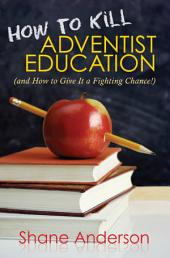 How to Kill Adventist Education: (and how to Give it a Fighting Chance!)