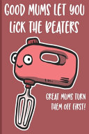 Good Mums Let You Lick The Beaters