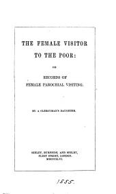 The female visitor to the poor: or, Records of female parochial visiting, by a clergyman's daughter [M.L. Charlesworth].