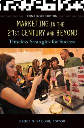 Marketing in the 21st Century and Beyond: Timeless Strategies for Success: Timeless Strategies for Success, Condensed Edition