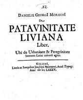 Danielis Georgi Morhofi De Patavinitate Liviana Liber: Ubi de Urbanitae & Peregrinitate Sermonis Latini universè agitur