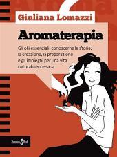 Aromaterapia: Gli oli essenziali: conoscerne la storia, la creazione, la preparazione e gli impieghi per una vita naturalmente sana