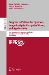 Progress in Pattern Recognition, Image Analysis, Computer Vision, and Applications: 21st Iberoamerican Congress, CIARP 2016, Lima, Peru, November 8–11, 2016, Proceedings