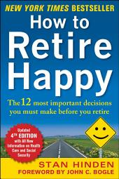 How to Retire Happy, Fourth Edition: The 12 Most Important Decisions You Must Make Before You Retire: Edition 4