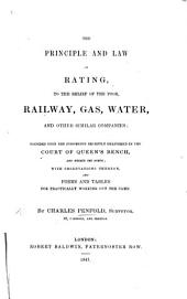 The Principle and Law of Rating, to the Relief of the Poor, Railway, Gas, Water and Other Similar Companies, Founded Upon the Judgments Recently Delivered in the Court of Queen's Bench, with Observations Thereon, and Forms and Tables