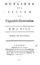 Outlines of a System of Vegetable Generation. By Dr. J. Hill. Illustrated with Figures