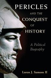 Pericles and the Conquest of History: A Political Biography