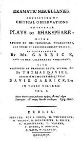 Dramatic Miscellanies: Consisting of Critical Observations on Several Plays of Shakspeare, with a Review of His Principal Characters, and Those of Various Eminent Writers, as Represented by Mr. Garrick and Other Celebrated Comedians with Anecdotes of Dramatic Poets, Actors, &c, Volume 1