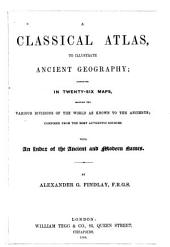 A Classical Atlas, to Illustrate Ancient Geography: Comprised in Twenty-five Maps, Showing the Various Divisions of the World as Known to the Ancients : Composed from the Most Authentic Sources : with an Index of the Ancient and Modern Names