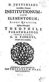 D. Justiniani sacratissimi principis Institutionum, sive Elementorum, libri quatuor