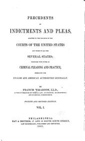 Precedents of Indictments and Pleas: Adapted to the Use Both of the Courts of the United States and Those of All the Several States; Together with Notes on Criminal Pleading and Practice, Embracing the English and American Authorities Generally, Volume 1