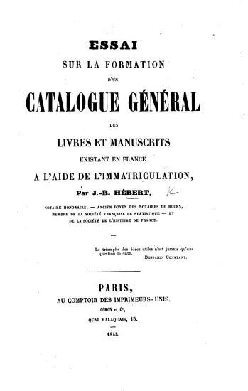 Essai sur la formation d un catalogue g  n  ral des livres et manuscrits existant en France    l aide de l immatriculation PDF