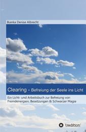 Clearing - Befreiung der Seele ins Licht: Ein Licht- und Arbeitsbuch zur Befreiung von Fremdenergien, Besetzungen & Schwarzer Magie
