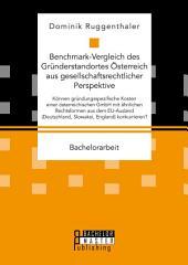Benchmark-Vergleich des Gründerstandortes Österreich aus gesellschaftsrechtlicher Perspektive. Können gründungsspezifische Kosten einer österreichischen GmbH mit ähnlichen Rechtsformen aus dem EU-Ausland (Deutschland, Slowakei, England) konkurrieren?