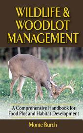 Wildlife and Woodlot Management: A Comprehensive Handbook for Food Plot and Habitat Development