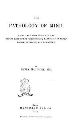 The Pathology of Mind Being the Third Edition of the Second Part of the Physiology   Pathology of Mind  Recast  Enlarged  and Rewritten by Henry Maudsley PDF