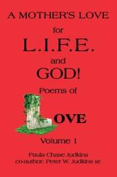 A MOTHER'S LOVE for L.I.F.E. and GOD !: poems of LOVE!