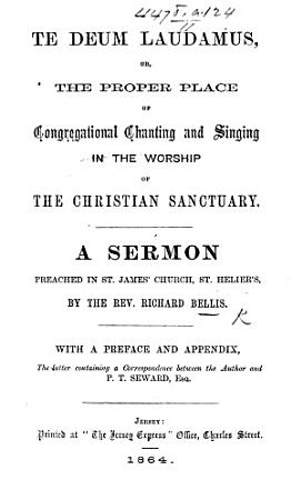 Te Deum Laudamus  or  the proper place of congregational chanting and singing     A sermon     With a preface and appendix  the latter containing a correspondence between the author and P  T  Seward PDF