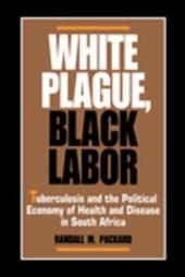 White Plague, Black Labor: Tuberculosis and the Political Economy of Health and Disease in South Africa