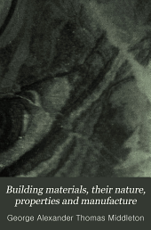 Building Materials: Their Nature, Properties and Manufacture a Text Book for Students and Others