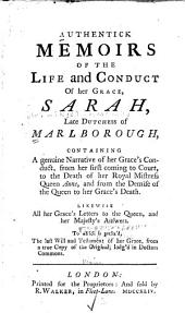 Authentick Memoirs of the Life and Conduct of Her Grace, Sarah, Late Dutchess of Marlborough: Containing a Genuine Narrative of Her Grace's Conduct, from Her First Coming to Court, to the Death of Her Royal Mistress Queen Anne, and from the Demise of the Queen to Her Grace's Death : Likewise All Her Grace's Letters to the Queen, and Her Majesty's Answers : to which is Prefix'd, the Last Will and Testament of Her Grace, from a True Copy of the Original, Lodg'd in Doctor's Commons