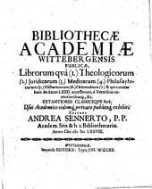 Bibliothecae Academiae Wittebergensis Publicae, Librorum quà (1.) Theologicorum (2.) Juridicorum (3.) Medicorum (4.) Philosophicorum ... & qui noviter huic de Anno LXXII. accesserunt ...