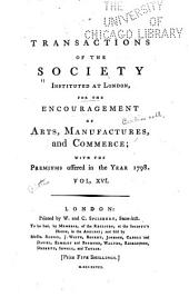 Transactions of the Society, Instituted at London, for the Encouragement of Arts, Manufactures, and Commerce: Volume 16
