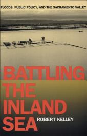 Battling the Inland Sea: Floods, Public Policy, and the Sacramento Valley