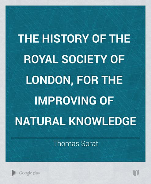 The History of the Royal Society of London, for the Improving of Natural Knowledge