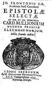 Jo. Frontonis C.R. Academiae Paris. Cancellarii Epistolae Selectae: Ad Ser. Et Em. Principem Card. Bullionium Magnum Franciae Eleemosynarium