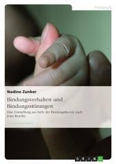 Bindungsverhalten und Bindungsstörungen: Eine Darstellung aus Sicht der Bindungstheorie nach John Bowlby