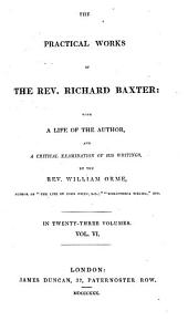 The Practical Works of Richard Baxter: with a Life of the Author and a Critical Examination of His Writings by William Orme: Volume 6
