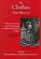 The Clothes that Wear Us: Essays on Dressing and Transgressing in Eighteenth-century Culture